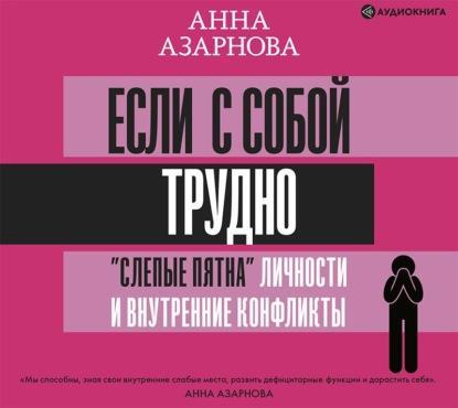 Аудиокнига Если с собой трудно. «Слепые пятна» личности и внутренние конфликты (Анна Азарнова)