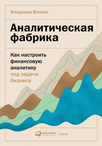 Аналитическая фабрика. Как настроить финансовую аналитику под задачи бизнеса (Владимир Волнин)