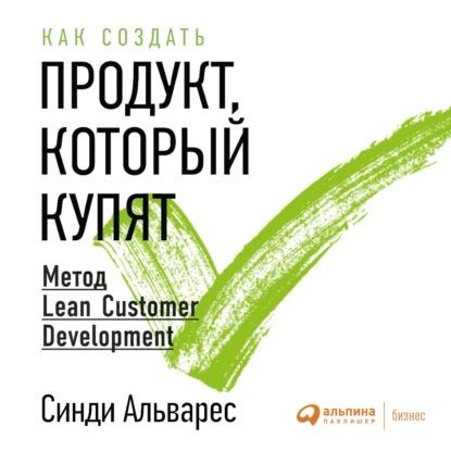 Аудиокнига Как создать продукт, который купят. Метод Lean Customer Development (Синди Альварес)