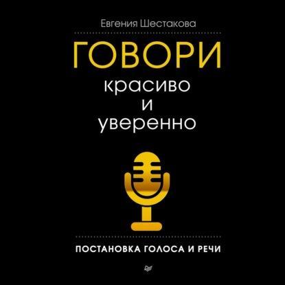 Аудиокнига Говори красиво и уверенно. Постановка голоса и речи (Евгения Шестакова)