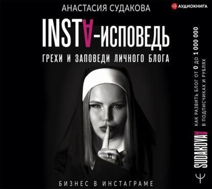 Аудиокнига INSTA-исповедь: грехи и заповеди личного блога. Как развить блог от 0 до 1 000 000 в подписчиках и рублях (Анастасия Судакова)
