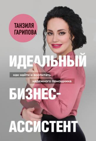 Идеальный бизнес-ассистент. Как найти и воспитать надежного помощника (Танзиля Гарипова)