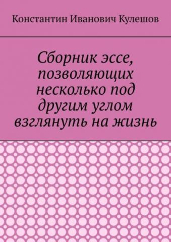 Сборник эссе, позволяющих несколько под другим углом взглянуть нажизнь (Константин Иванович Кулешов)