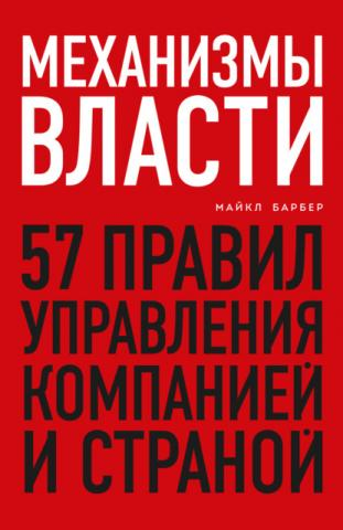 Механизмы власти. 57 правил управления компанией и страной (Майкл Барбер)