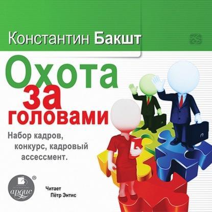 Аудиокнига Охота за головами. Набор кадров, конкурс, кадровый ассессмент (Константин Бакшт)