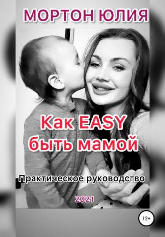 Как EASY быть мамой. Практическое руководство (Юлия Мортон)