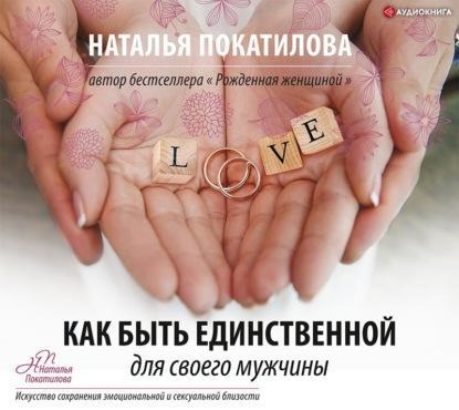 Аудиокнига Как быть единственной для своего мужчины (Наталья Покатилова)