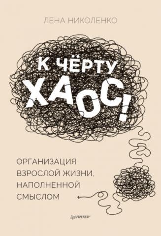 К чёрту хаос! Организация взрослой жизни, наполненной смыслом (Лена Николенко)