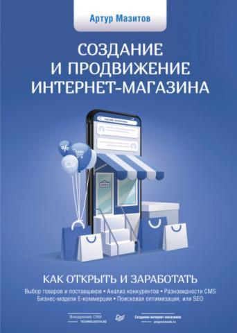 Создание и продвижение интернет-магазина: как открыть и заработать (Артур Мазитов)