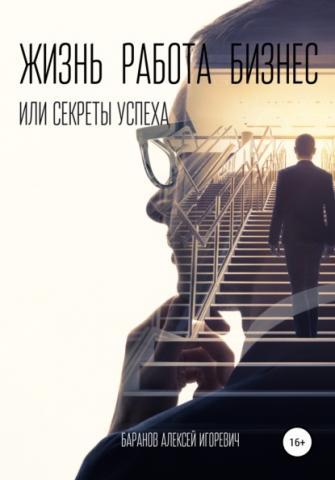 Жизнь, работа, бизнес, или Секреты успеха (Алексей Игоревич Баранов)