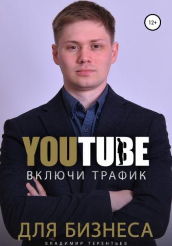 Включи Youtube Трафик Для Бизнеса (Владимир Сергеевич Терентьев)