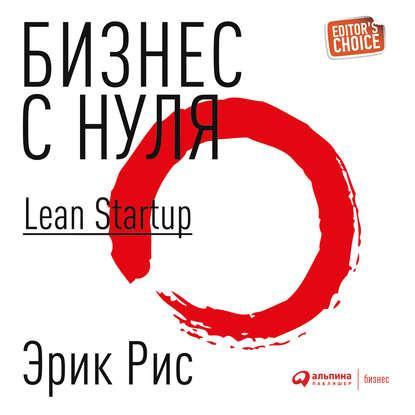 Аудиокнига Бизнес с нуля. Метод Lean Startup для быстрого тестирования идей и выбора бизнес-модели (Эрик Рис)
