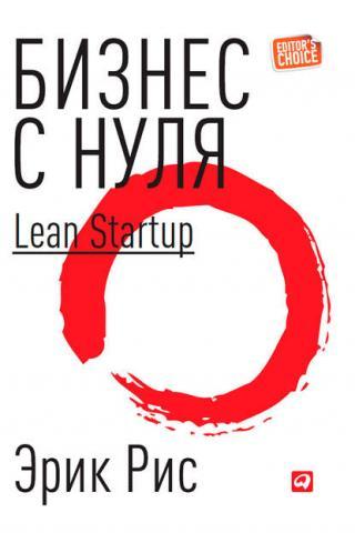 Бизнес с нуля. Метод Lean Startup для быстрого тестирования идей и выбора бизнес-модели (Эрик Рис)
