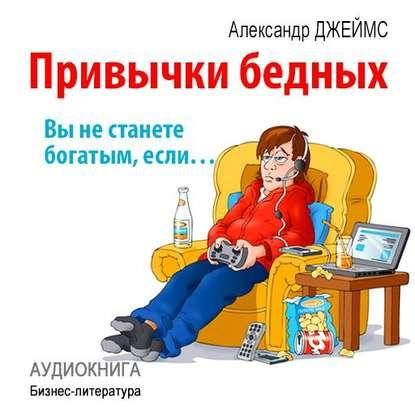 Аудиокнига Привычки бедных: вы не станете богатым, если… (Александр Джеймс)