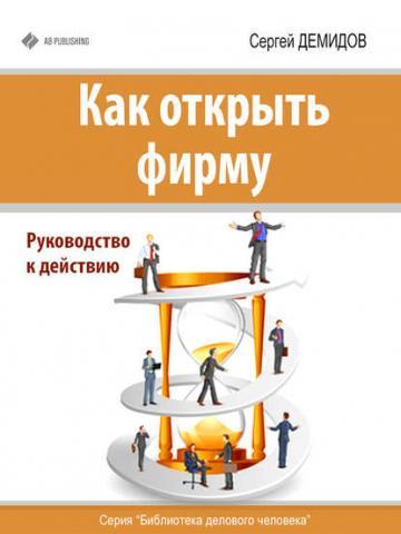 Как открыть фирму. Руководство к действию (Сергей Демидов)