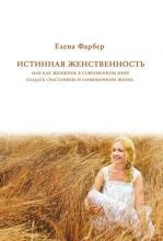 Истинная женственность, или Как женщине в современном мире создать счастливую и гармоничную жизнь (Елена Фарбер)