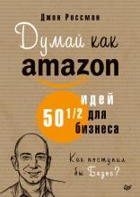 Думай как Amazon. 50 и 1/2 идей для бизнеса (Джон Россман)