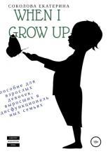 When I grow up. Пособие для взрослых девочек из дисфункциональных семей (Екатерина Алексеевна Соколова)