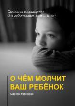 Очём молчит ваш ребёнок. Секреты воспитания для заботливых мам и… пап (Марина Никонова)