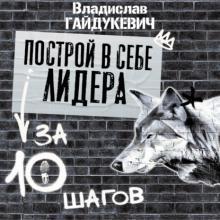 Аудиокнига Построй в себе лидера за 10 шагов (Владислав Гайдукевич)