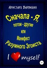 Сначала – Я, потом – другие, или Манифест Разумного Эгоиста (Аристарх Барвихин)