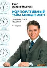 Корпоративный тайм-менеджмент. Энциклопедия решений (Глеб Архангельский)